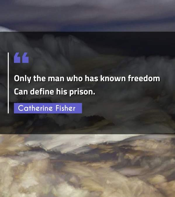Only the man who has known freedom Can define his prison.