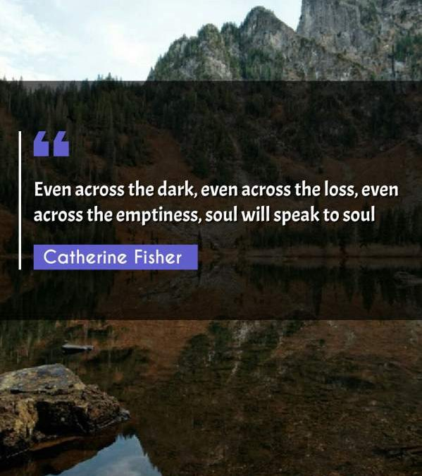 Even across the dark, even across the loss, even across the emptiness, soul will speak to soul
