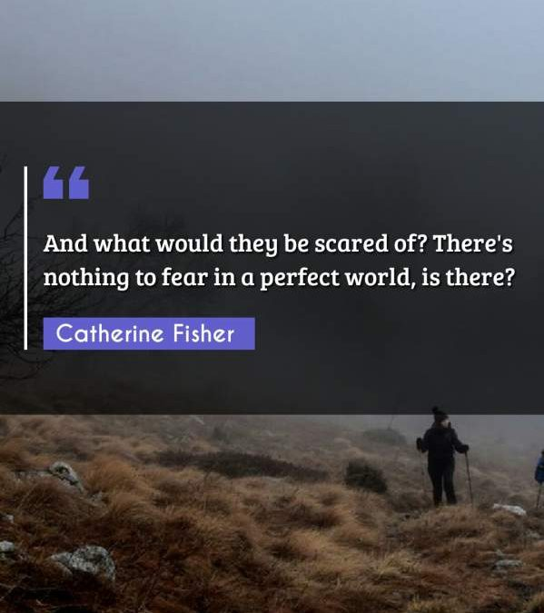 And what would they be scared of? There's nothing to fear in a perfect world, is there?
