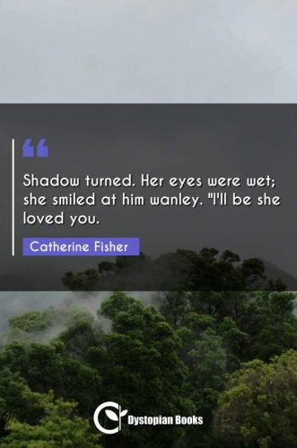 """Shadow turned. Her eyes were wet; she smiled at him wanley. I'll be she loved you."""""""