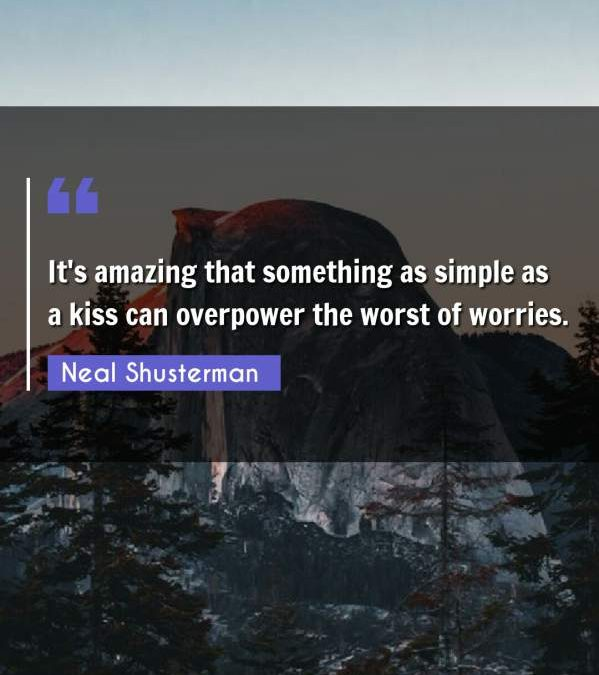 It's amazing that something as simple as a kiss can overpower the worst of worries.