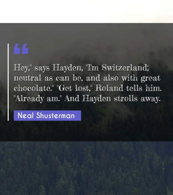 "Hey, says Hayden ""I'm Switzerland; neutral as can be and also with great chocolate."" ""Get lost Roland tells him. Already am."" And Hayden strolls away."""
