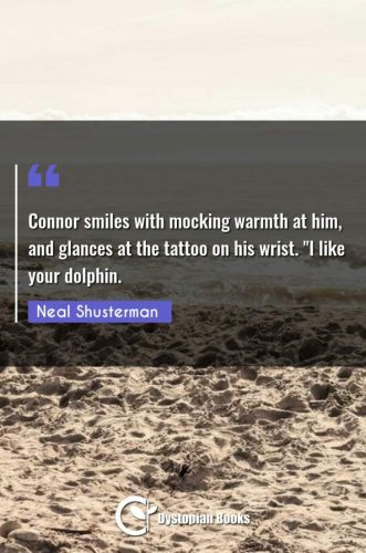 Connor smiles with mocking warmth at him, and glances at the tattoo on his wrist. I like your dolphin.""
