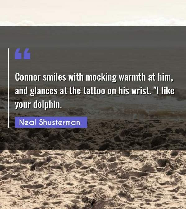 """Connor smiles with mocking warmth at him, and glances at the tattoo on his wrist. I like your dolphin."""""""