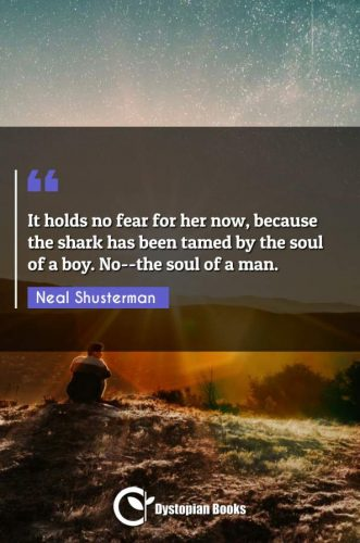 It holds no fear for her now, because the shark has been tamed by the soul of a boy. No--the soul of a man.