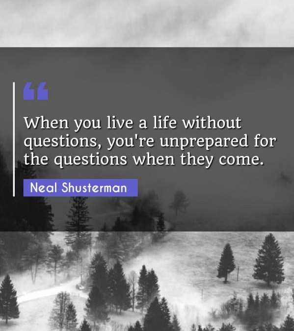 When you live a life without questions, you're unprepared for the questions when they come.