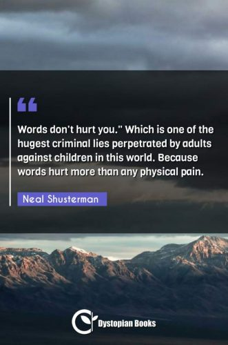 Words don't hurt you. Which is one of the hugest criminal lies perpetrated by adults against children in this world. Because words hurt more than any physical pain.""