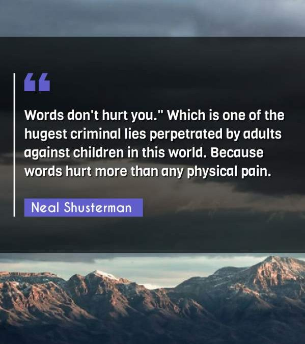 """Words don't hurt you. Which is one of the hugest criminal lies perpetrated by adults against children in this world. Because words hurt more than any physical pain."""""""