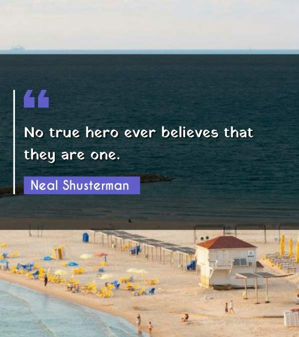 No true hero ever believes that they are one.