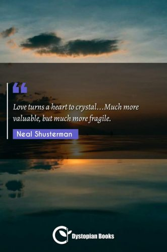 Love turns a heart to crystal...Much more valuable, but much more fragile.