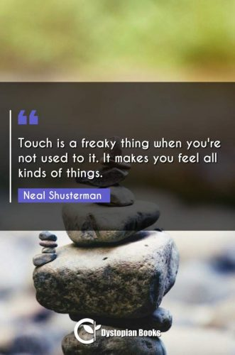 Touch is a freaky thing when you're not used to it. It makes you feel all kinds of things.