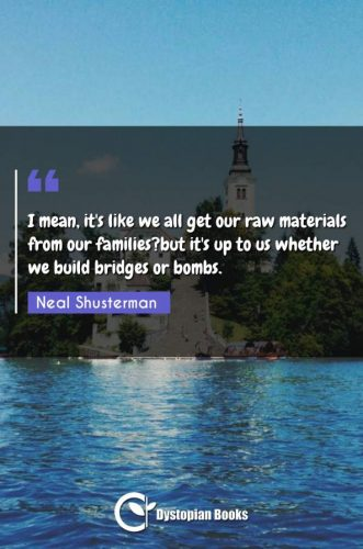 I mean, it's like we all get our raw materials from our families?but it's up to us whether we build bridges or bombs.
