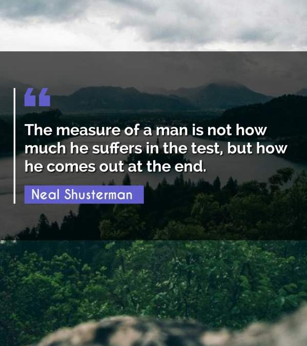 The measure of a man is not how much he suffers in the test, but how he comes out at the end.