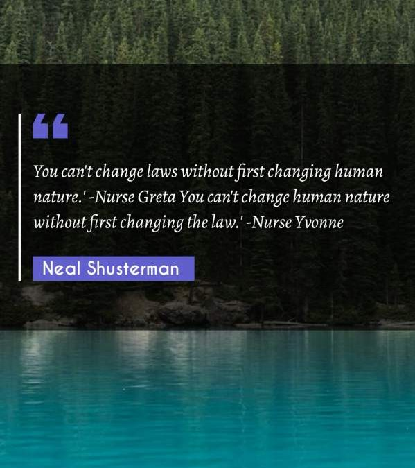 You can't change laws without first changing human nature.' -Nurse Greta You can't change human nature without first changing the law.' -Nurse Yvonne