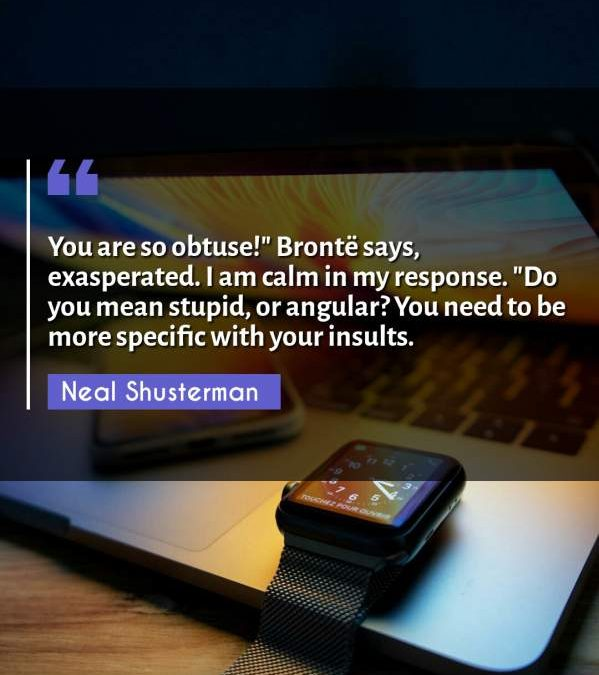 """You are so obtuse!"""" Brontë says, exasperated. I am calm in my response. """"Do you mean stupid or angular? You need to be more specific with your insults."""""""