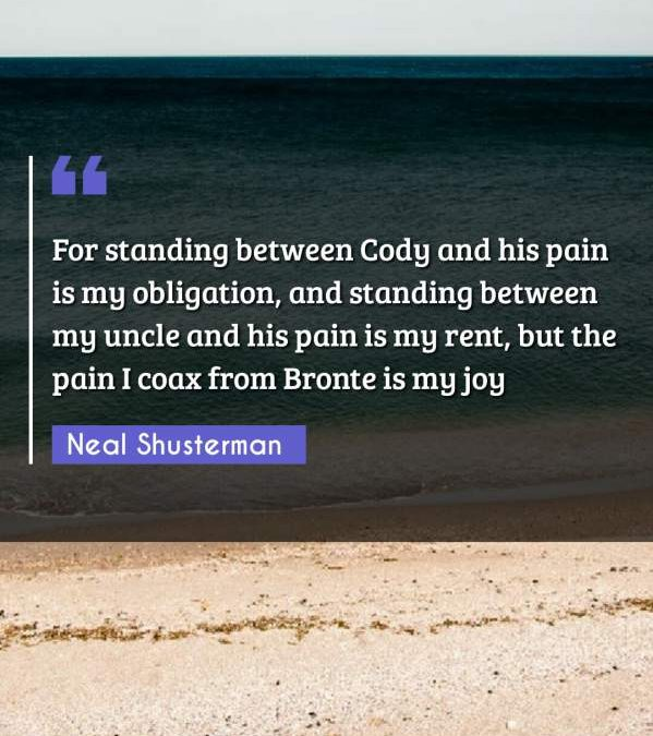For standing between Cody and his pain is my obligation, and standing between my uncle and his pain is my rent, but the pain I coax from Bronte is my joy