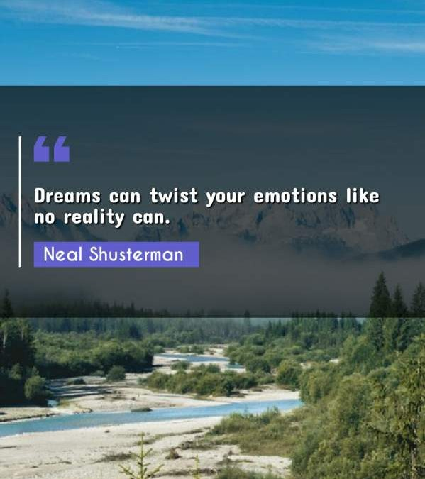 Dreams can twist your emotions like no reality can.