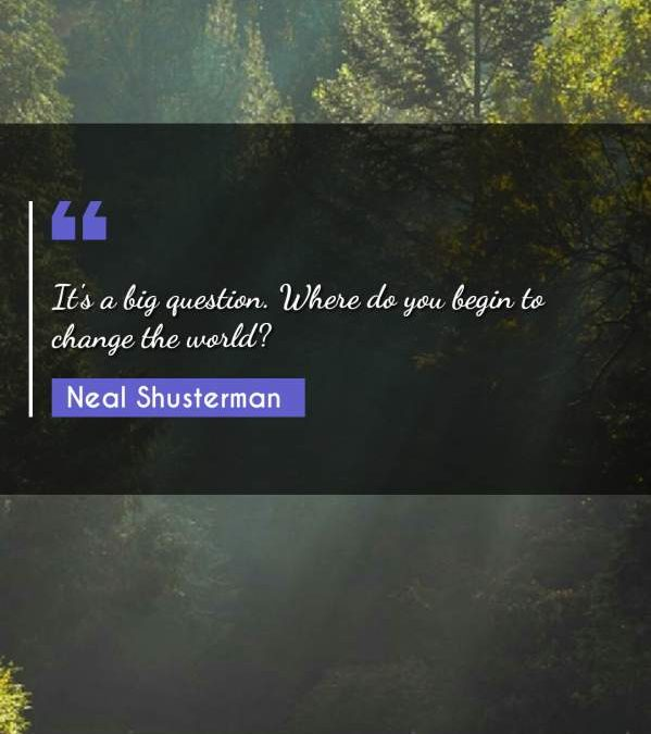 It's a big question. Where do you begin to change the world?