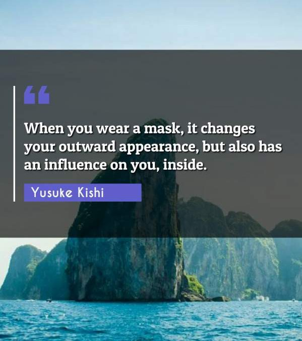 When you wear a mask, it changes your outward appearance, but also has an influence on you, inside.