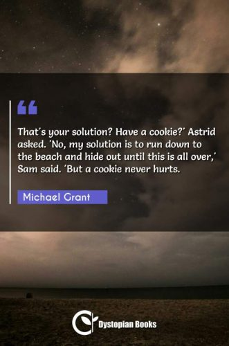 That's your solution? Have a cookie?' Astrid asked. 'No, my solution is to run down to the beach and hide out until this is all over,' Sam said. 'But a cookie never hurts.