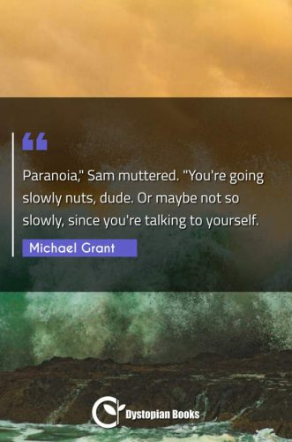 """Paranoia, Sam muttered. """"You're going slowly nuts dude. Or maybe not so slowly since you're talking to yourself."""""""