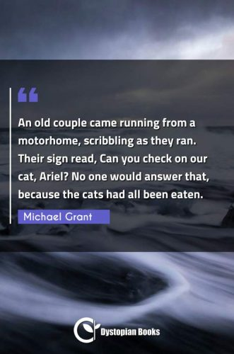 An old couple came running from a motorhome, scribbling as they ran. Their sign read, Can you check on our cat, Ariel? No one would answer that, because the cats had all been eaten.