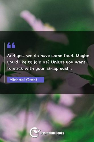 And yes, we do have some food. Maybe you'd like to join us? Unless you want to stick with your sheep sushi.