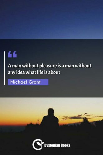 A man without pleasure is a man without any idea what life is about