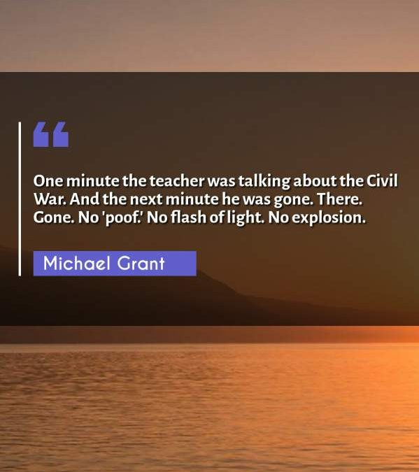 One minute the teacher was talking about the Civil War. And the next minute he was gone. There. Gone. No 'poof.' No flash of light. No explosion.