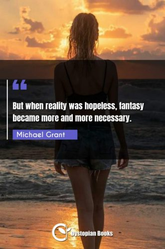 But when reality was hopeless, fantasy became more and more necessary.