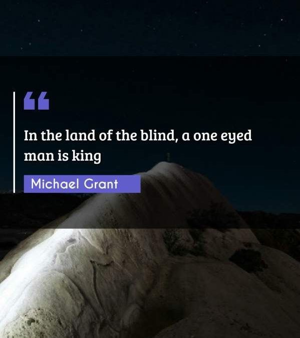 In the land of the blind, a one eyed man is king