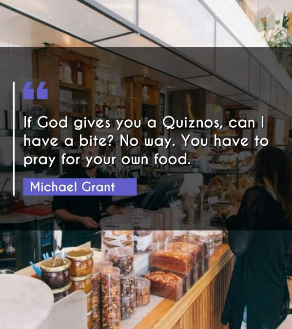 If God gives you a Quiznos, can I have a bite? No way. You have to pray for your own food.