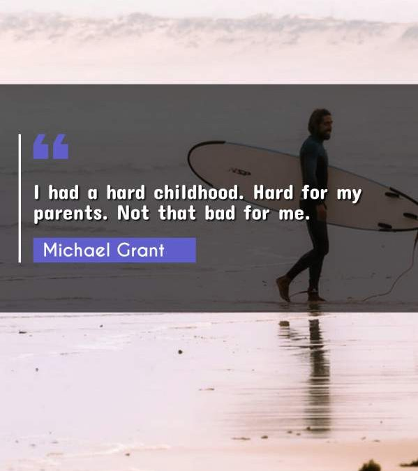 I had a hard childhood. Hard for my parents. Not that bad for me.