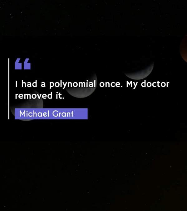 I had a polynomial once. My doctor removed it.