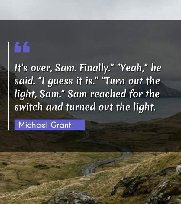"""It's over, Sam. Finally. """"Yeah he said. I guess it is."""" """"Turn out the light Sam."""" Sam reached for the switch and turned out the light."""""""