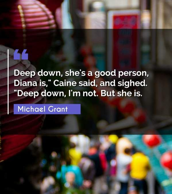 """Deep down, she's a good person, Diana is, Caine said and sighed. """"Deep down I'm not. But she is."""""""