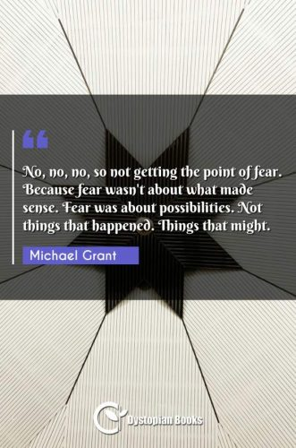 No, no, no, so not getting the point of fear. Because fear wasn't about what made sense. Fear was about possibilities. Not things that happened. Things that might.