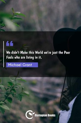 We didn't Make this World we're just the Poor Fools who are living in it.