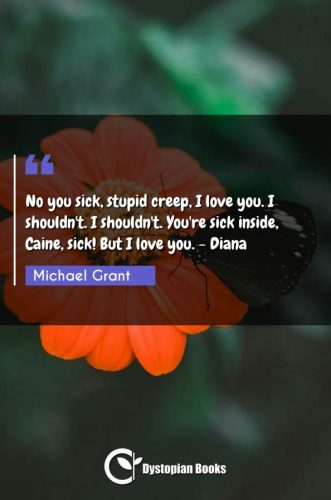 No you sick, stupid creep, I love you. I shouldn't. I shouldn't. You're sick inside, Caine, sick! But I love you. - Diana