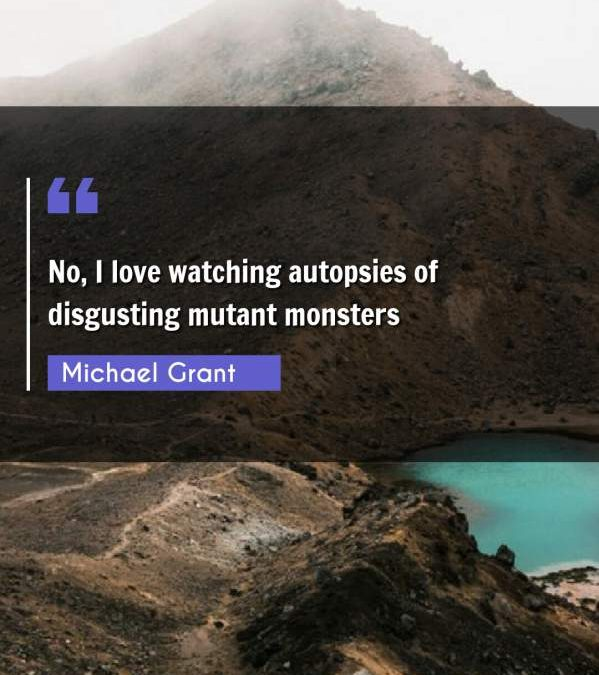 No, I love watching autopsies of disgusting mutant monsters