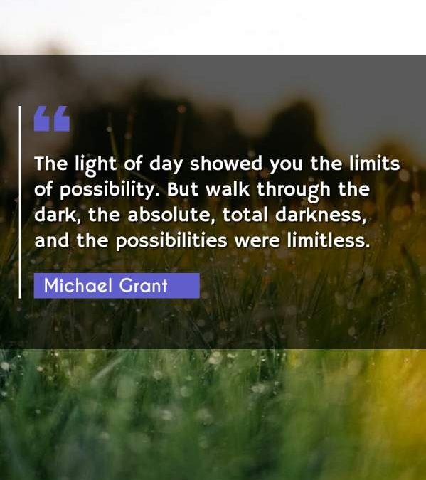 The light of day showed you the limits of possibility. But walk through the dark, the absolute, total darkness, and the possibilities were limitless.