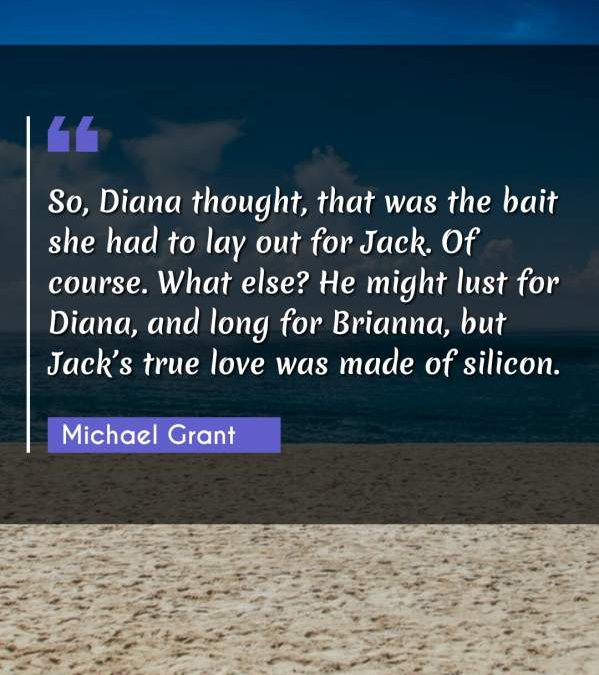 So, Diana thought, that was the bait she had to lay out for Jack. Of course. What else? He might lust for Diana, and long for Brianna, but Jack's true love was made of silicon.