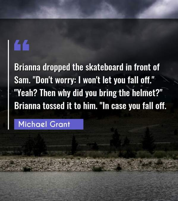 "Brianna dropped the skateboard in front of Sam. Don't worry: I won't let you fall off."" ""Yeah? Then why did you bring the helmet?"" Brianna tossed it to him. ""In case you fall off."""
