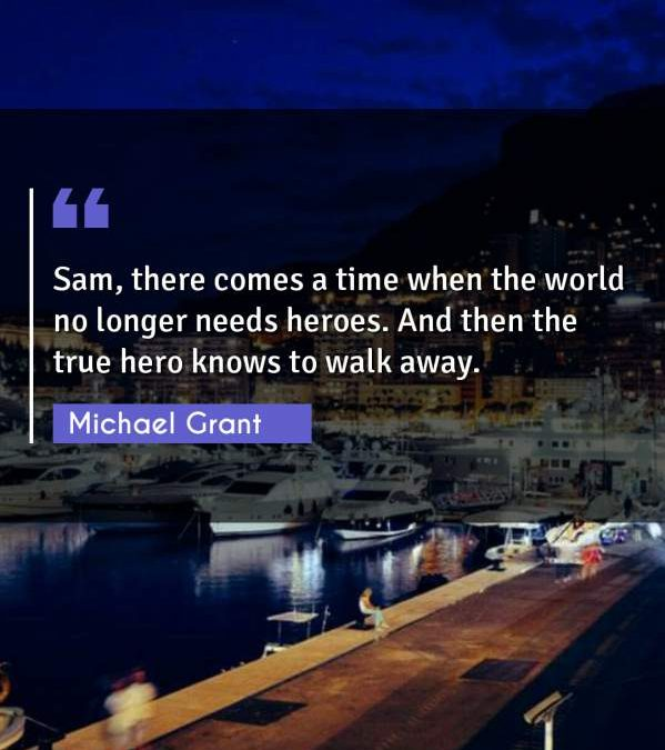 Sam, there comes a time when the world no longer needs heroes. And then the true hero knows to walk away.