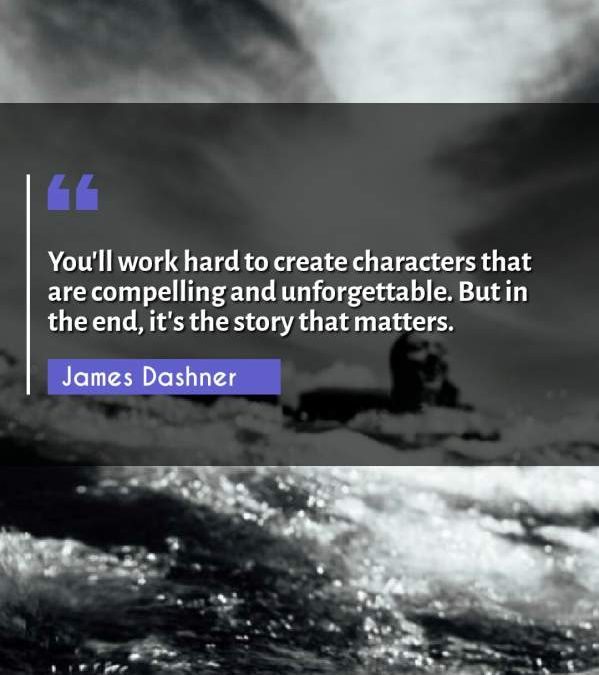 You'll work hard to create characters that are compelling and unforgettable. But in the end, it's the story that matters.