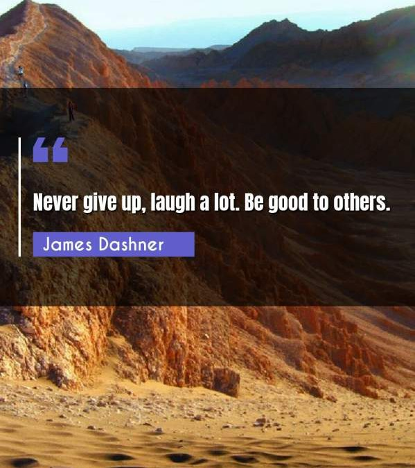 Never give up, laugh a lot. Be good to others.
