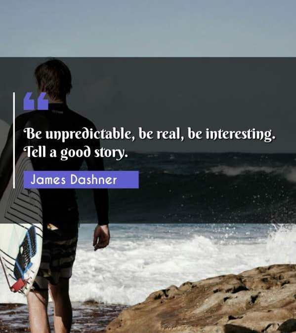 Be unpredictable, be real, be interesting. Tell a good story.