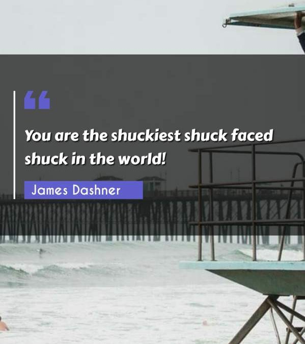 You are the shuckiest shuck faced shuck in the world!