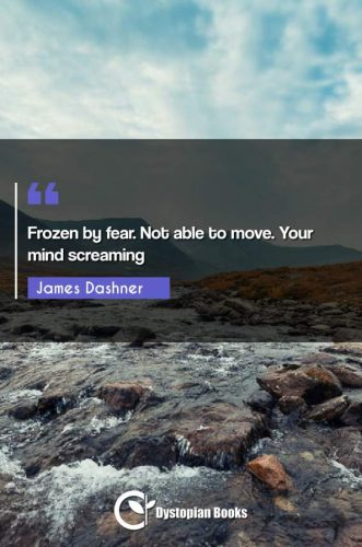 Frozen by fear. Not able to move. Your mind screaming