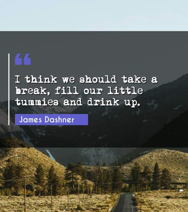 I think we should take a break, fill our little tummies and drink up.